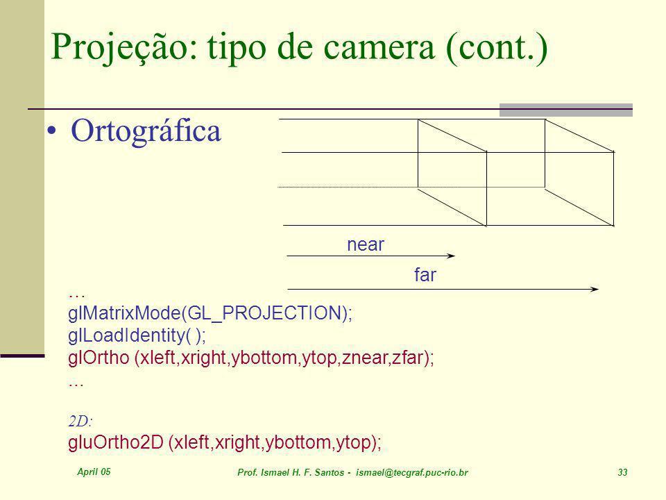 April 05 Prof. Ismael H. F. Santos - ismael@tecgraf.puc-rio.br 33 Projeção: tipo de camera (cont.) Ortográfica near far … glMatrixMode(GL_PROJECTION);