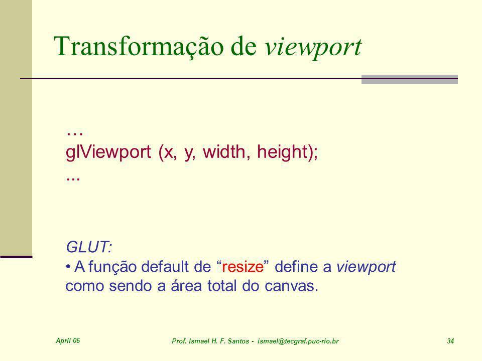 April 05 Prof. Ismael H. F. Santos - ismael@tecgraf.puc-rio.br 34 Transformação de viewport … glViewport (x, y, width, height);... GLUT: A função defa