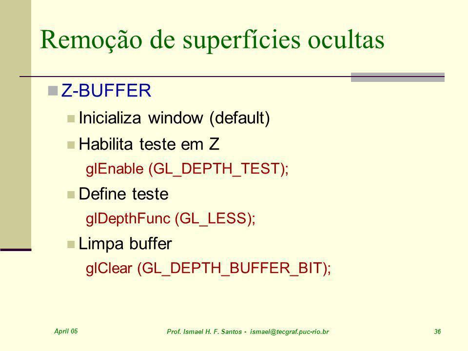 April 05 Prof. Ismael H. F. Santos - ismael@tecgraf.puc-rio.br 36 Remoção de superfícies ocultas Z-BUFFER Inicializa window (default) Habilita teste e