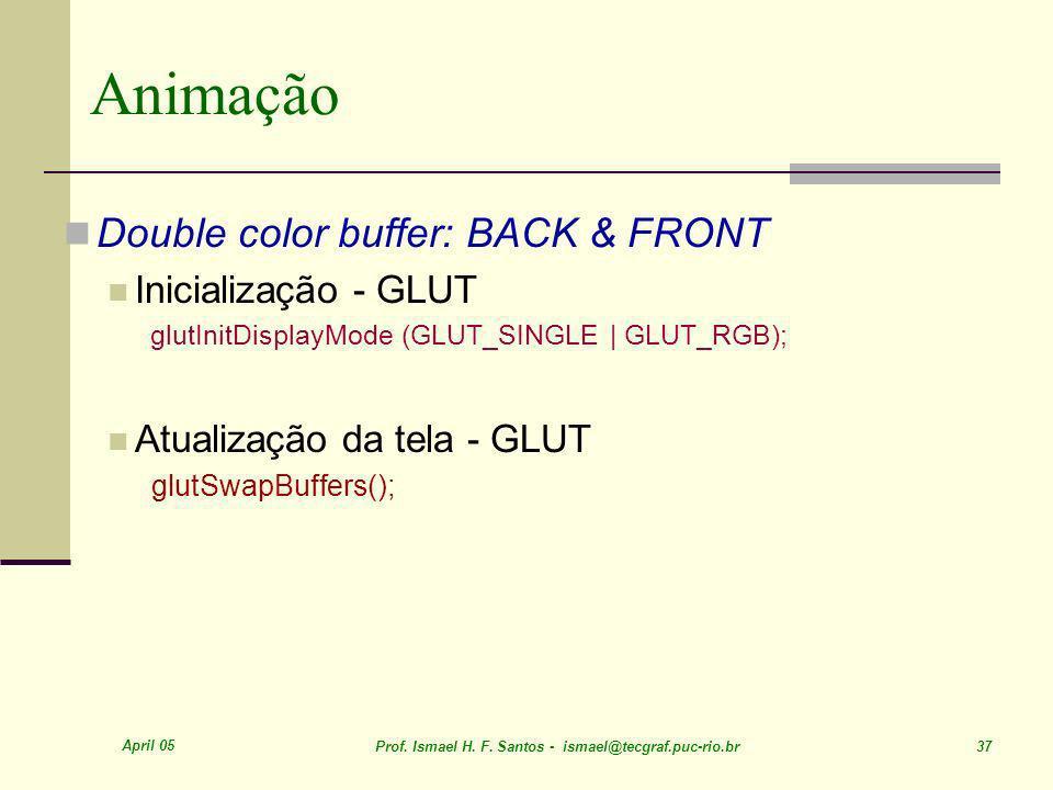 April 05 Prof. Ismael H. F. Santos - ismael@tecgraf.puc-rio.br 37 Animação Double color buffer: BACK & FRONT Inicialização - GLUT glutInitDisplayMode