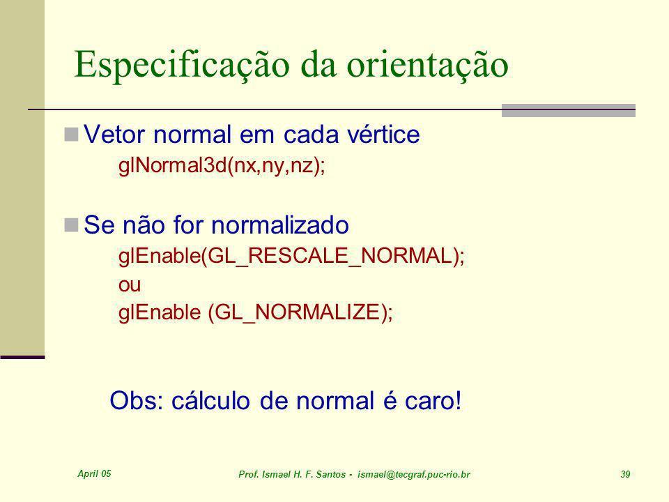 April 05 Prof. Ismael H. F. Santos - ismael@tecgraf.puc-rio.br 39 Especificação da orientação Vetor normal em cada vértice glNormal3d(nx,ny,nz); Se nã