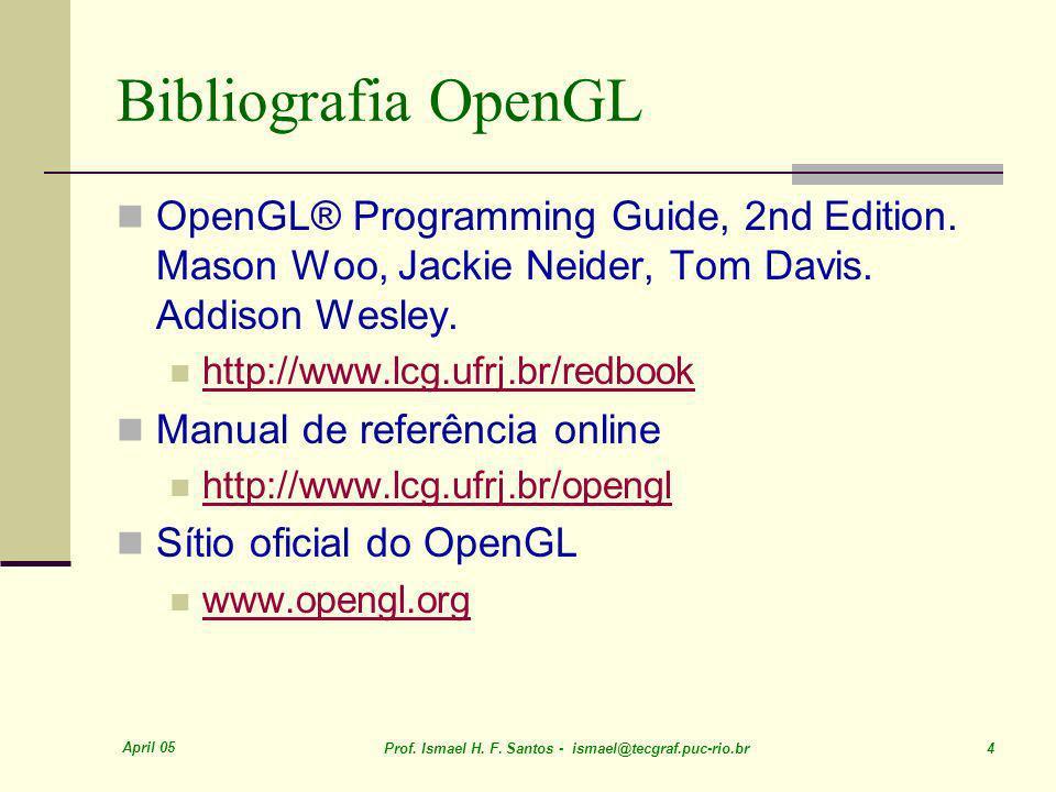 April 05 Prof. Ismael H. F. Santos - ismael@tecgraf.puc-rio.br 4 Bibliografia OpenGL OpenGL® Programming Guide, 2nd Edition. Mason Woo, Jackie Neider,