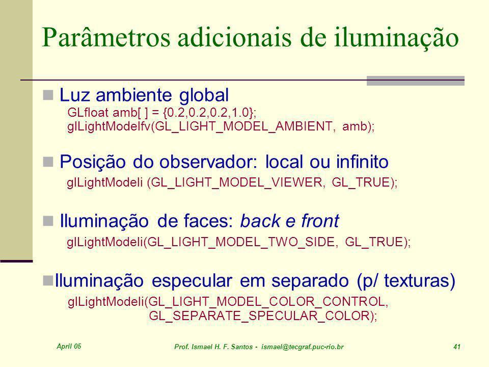 April 05 Prof. Ismael H. F. Santos - ismael@tecgraf.puc-rio.br 41 Parâmetros adicionais de iluminação Luz ambiente global GLfloat amb[ ] = {0.2,0.2,0.