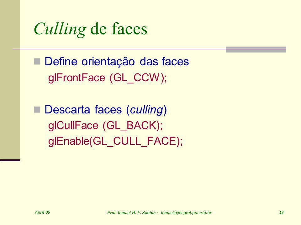 April 05 Prof. Ismael H. F. Santos - ismael@tecgraf.puc-rio.br 42 Culling de faces Define orientação das faces glFrontFace (GL_CCW); Descarta faces (c