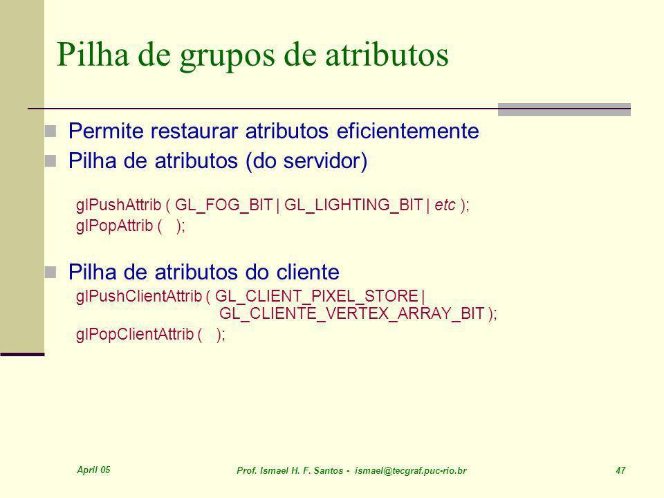 April 05 Prof. Ismael H. F. Santos - ismael@tecgraf.puc-rio.br 47 Pilha de grupos de atributos Permite restaurar atributos eficientemente Pilha de atr