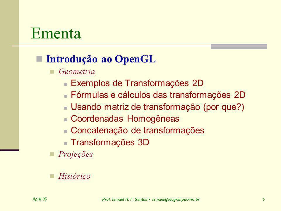 April 05 Prof. Ismael H. F. Santos - ismael@tecgraf.puc-rio.br 5 Ementa Introdução ao OpenGL Geometria Exemplos de Transformações 2D Fórmulas e cálcul