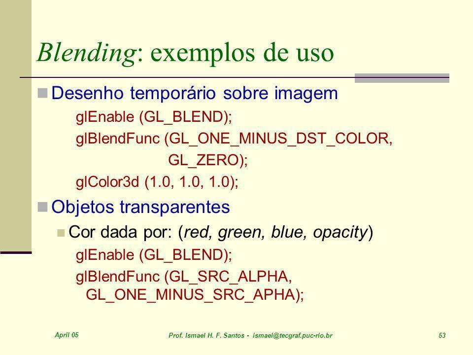 April 05 Prof. Ismael H. F. Santos - ismael@tecgraf.puc-rio.br 53 Blending: exemplos de uso Desenho temporário sobre imagem glEnable (GL_BLEND); glBle