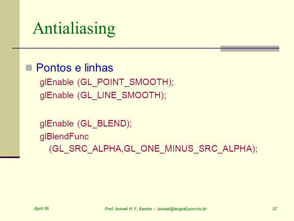 April 05 Prof. Ismael H. F. Santos - ismael@tecgraf.puc-rio.br 57 Antialiasing Pontos e linhas glEnable (GL_POINT_SMOOTH); glEnable (GL_LINE_SMOOTH);