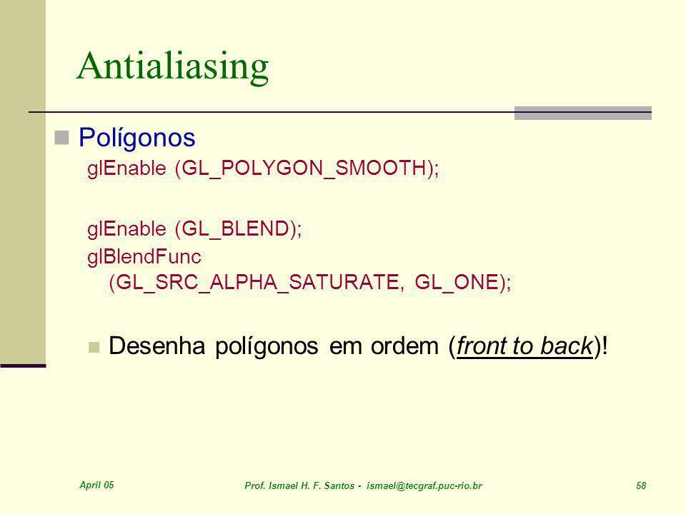 April 05 Prof. Ismael H. F. Santos - ismael@tecgraf.puc-rio.br 58 Antialiasing Polígonos glEnable (GL_POLYGON_SMOOTH); glEnable (GL_BLEND); glBlendFun
