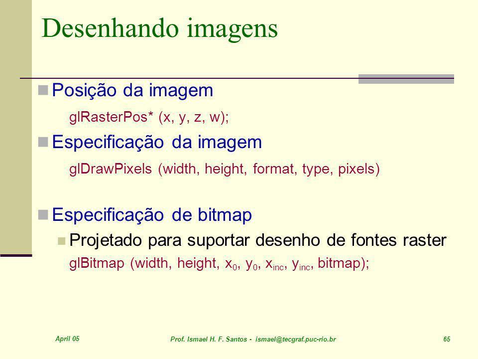 April 05 Prof. Ismael H. F. Santos - ismael@tecgraf.puc-rio.br 65 Desenhando imagens Posição da imagem glRasterPos* (x, y, z, w); Especificação da ima