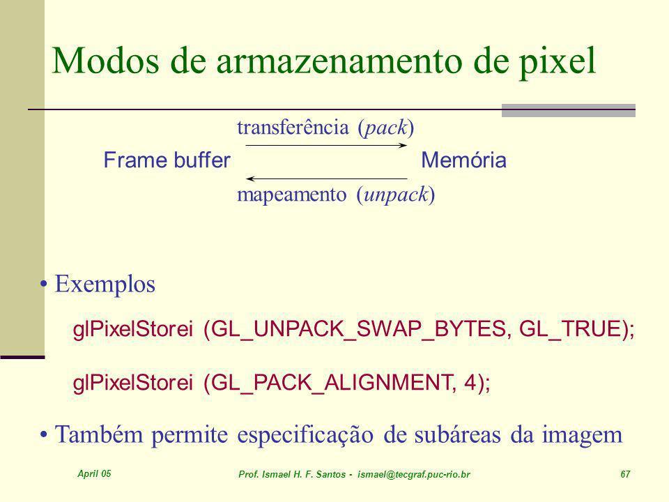 April 05 Prof. Ismael H. F. Santos - ismael@tecgraf.puc-rio.br 67 Modos de armazenamento de pixel glPixelStorei (GL_UNPACK_SWAP_BYTES, GL_TRUE); glPix