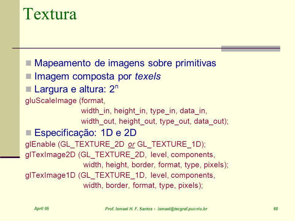 April 05 Prof. Ismael H. F. Santos - ismael@tecgraf.puc-rio.br 68 Textura Mapeamento de imagens sobre primitivas Imagem composta por texels Largura e