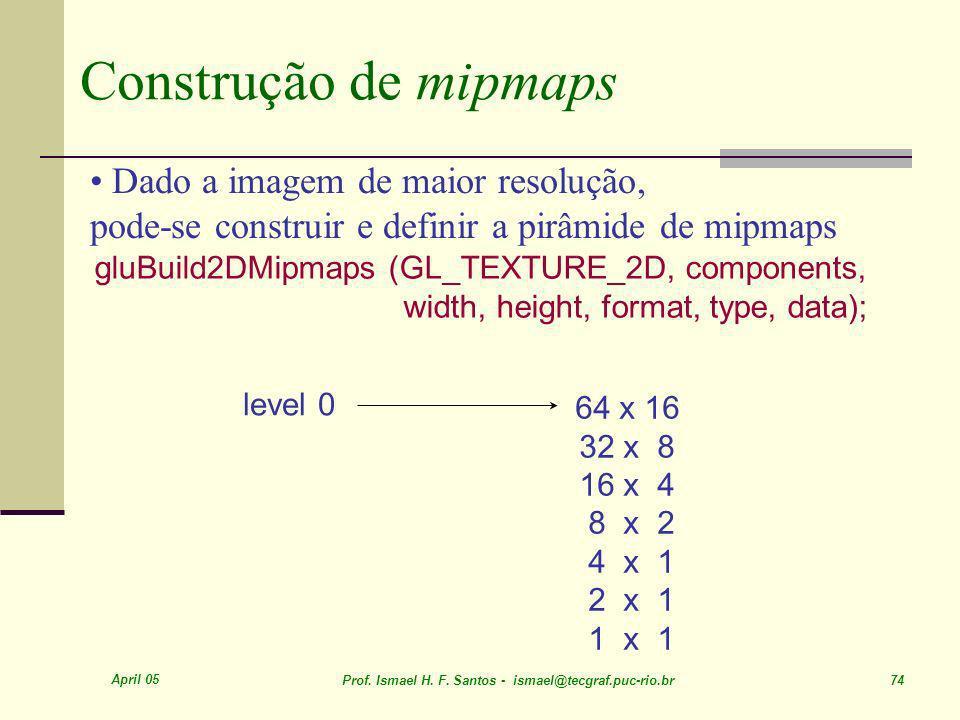 April 05 Prof. Ismael H. F. Santos - ismael@tecgraf.puc-rio.br 74 Construção de mipmaps gluBuild2DMipmaps (GL_TEXTURE_2D, components, width, height, f