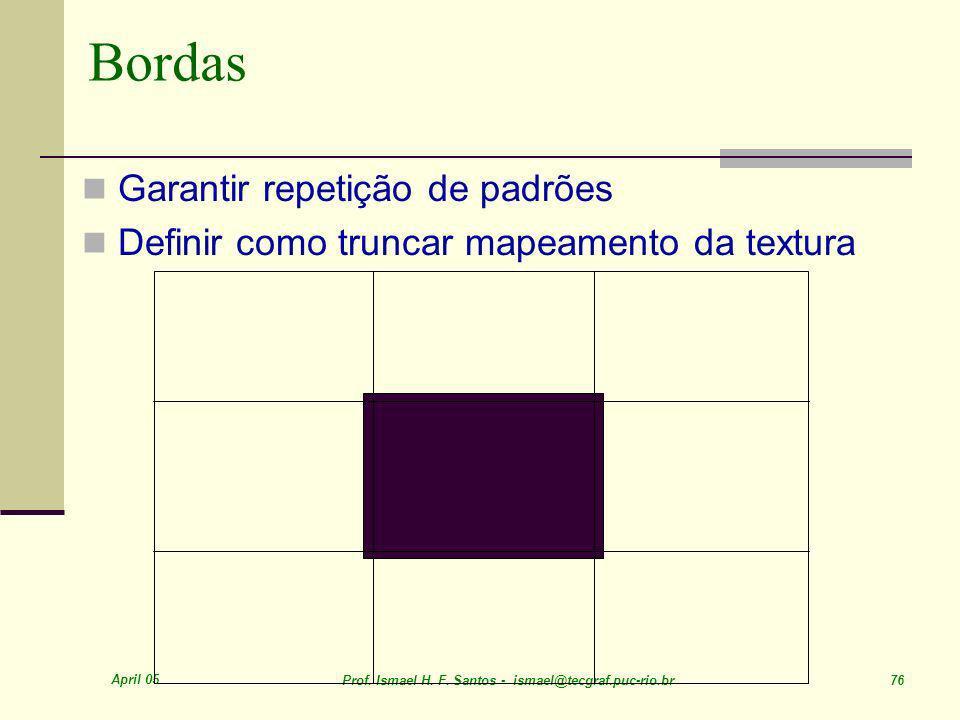 April 05 Prof. Ismael H. F. Santos - ismael@tecgraf.puc-rio.br 76 Bordas Garantir repetição de padrões Definir como truncar mapeamento da textura