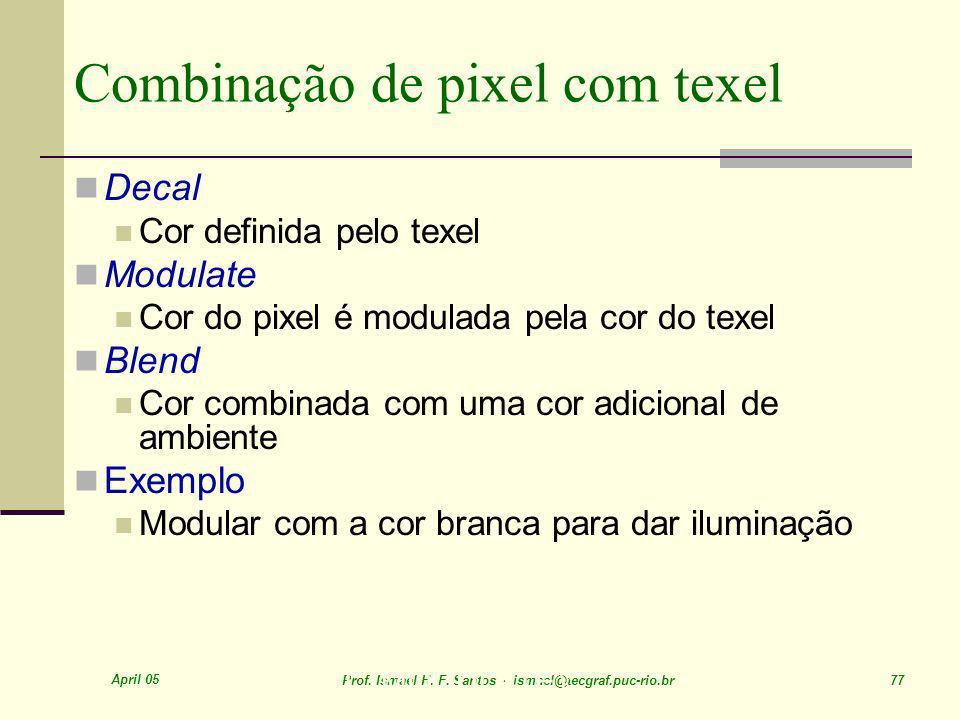 April 05 Prof. Ismael H. F. Santos - ismael@tecgraf.puc-rio.br 77 Combinação de pixel com texel Decal Cor definida pelo texel Modulate Cor do pixel é