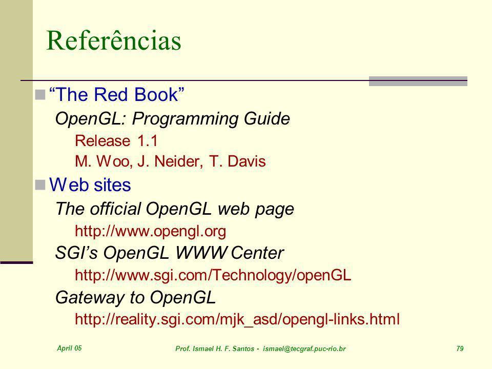April 05 Prof. Ismael H. F. Santos - ismael@tecgraf.puc-rio.br 79 Referências The Red Book OpenGL: Programming Guide Release 1.1 M. Woo, J. Neider, T.