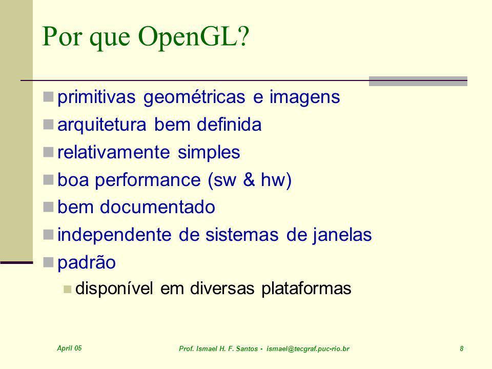 April 05 Prof. Ismael H. F. Santos - ismael@tecgraf.puc-rio.br 8 Por que OpenGL? primitivas geométricas e imagens arquitetura bem definida relativamen