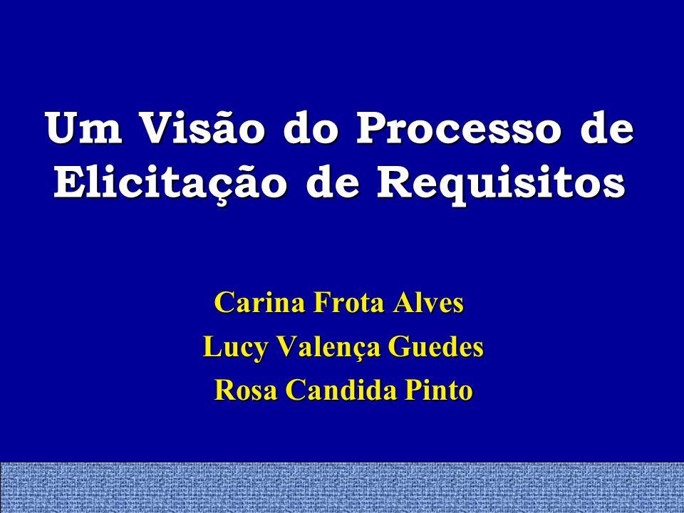 Um Visão do Processo de Elicitação de Requisitos Carina Frota Alves Lucy Valença Guedes Lucy Valença Guedes Rosa Candida Pinto Rosa Candida Pinto