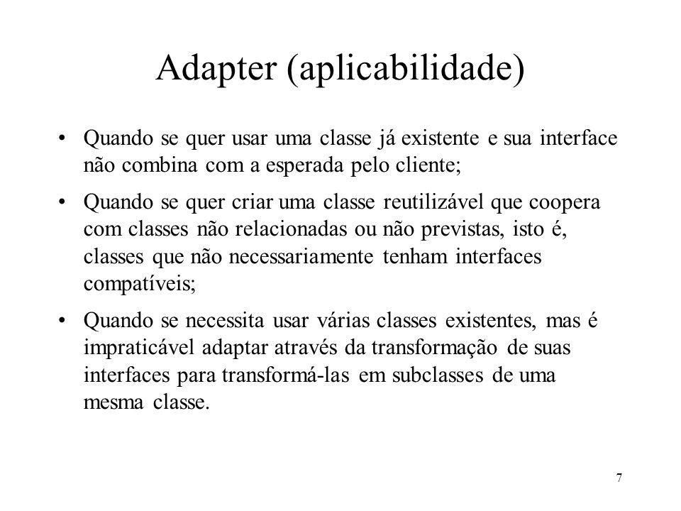 7 Adapter (aplicabilidade) Quando se quer usar uma classe já existente e sua interface não combina com a esperada pelo cliente; Quando se quer criar u