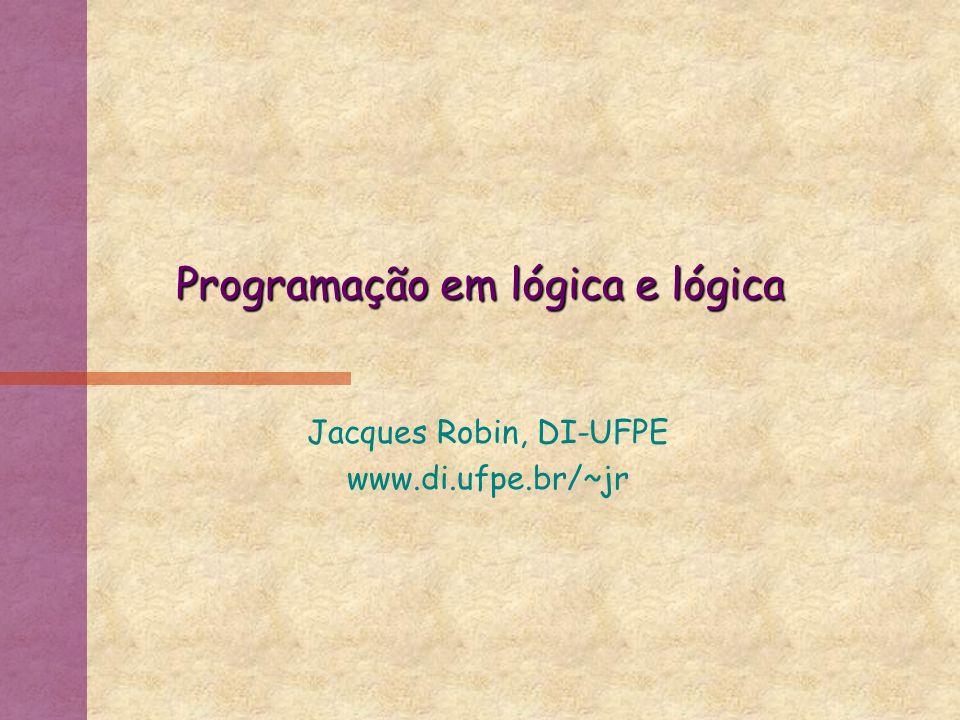 Programação em lógica e lógica Jacques Robin, DI-UFPE www.di.ufpe.br/~jr