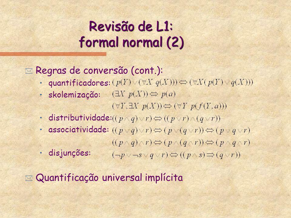 Revisão de L1: formal normal (2) * Regras de conversão (cont.): quantificadores: skolemização: distributividade: associatividade: disjunções: * Quanti