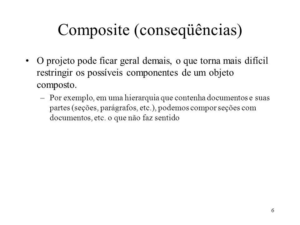 6 Composite (conseqüências) O projeto pode ficar geral demais, o que torna mais difícil restringir os possíveis componentes de um objeto composto. –Po