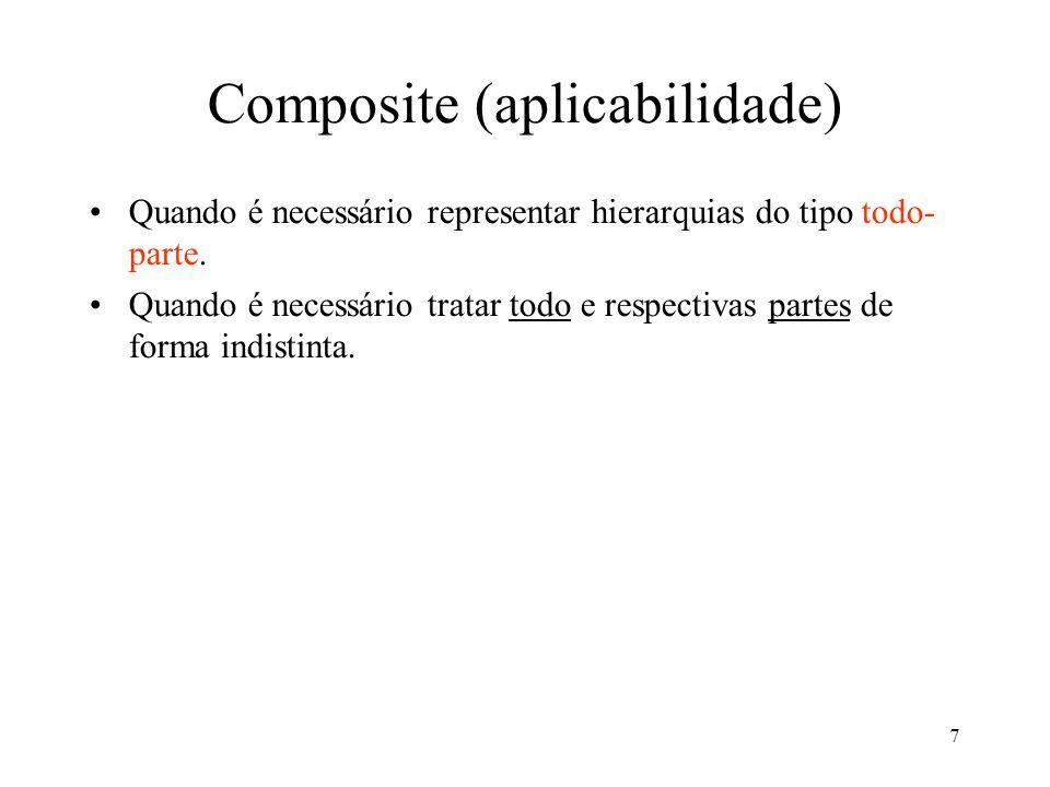 7 Composite (aplicabilidade) Quando é necessário representar hierarquias do tipo todo- parte. Quando é necessário tratar todo e respectivas partes de