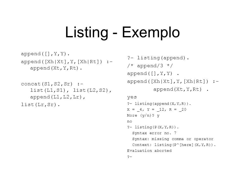 Listing - Exemplo append([],Y,Y). append([Xh|Xt],Y,[Xh|Rt]) :- append(Xt,Y,Rt). concat(S1,S2,Sr) :- list(L1,S1), list(L2,S2), append(L1,L2,Lr), list(L