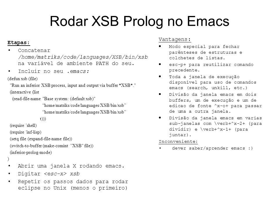 Rodar XSB Prolog no Emacs Etapas: Concatenar /home/matriks/code/languages/XSB/bin/xsb na variável de ambiente PATH do seu. Incluir no seu.emacs: (defu