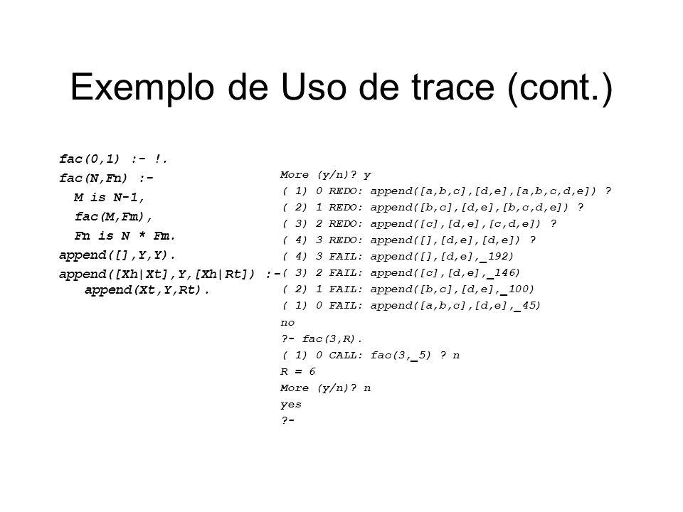 Exemplo de Uso de trace (cont.) fac(0,1) :- !. fac(N,Fn) :- M is N-1, fac(M,Fm), Fn is N * Fm. append([],Y,Y). append([Xh|Xt],Y,[Xh|Rt]) :- append(Xt,