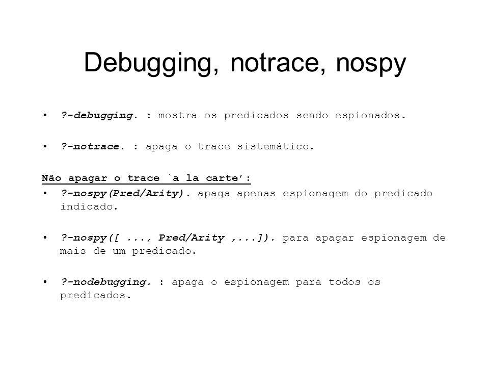 Debugging, notrace, nospy ?-debugging. : mostra os predicados sendo espionados. ?-notrace. : apaga o trace sistemático. Não apagar o trace `a la carte