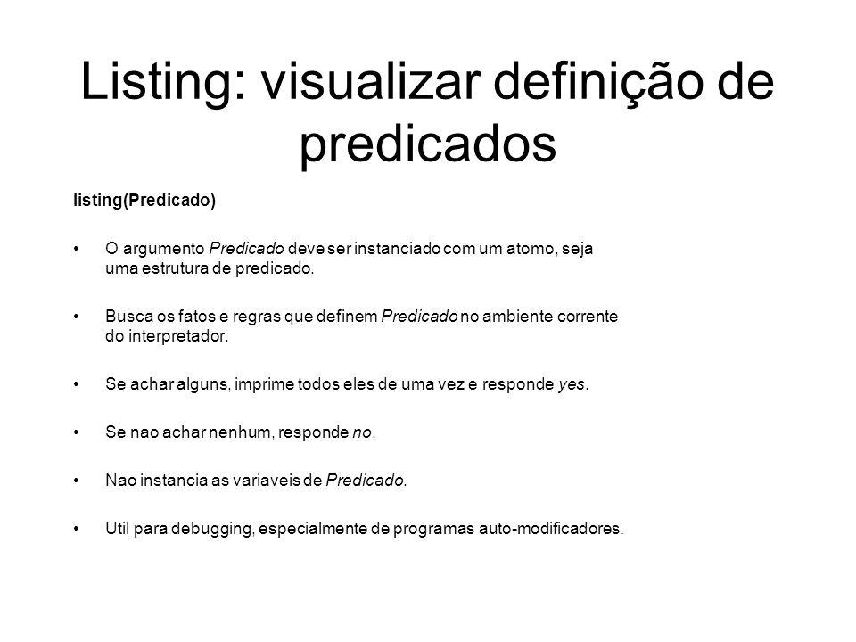 Listing: visualizar definição de predicados listing(Predicado) O argumento Predicado deve ser instanciado com um atomo, seja uma estrutura de predicad