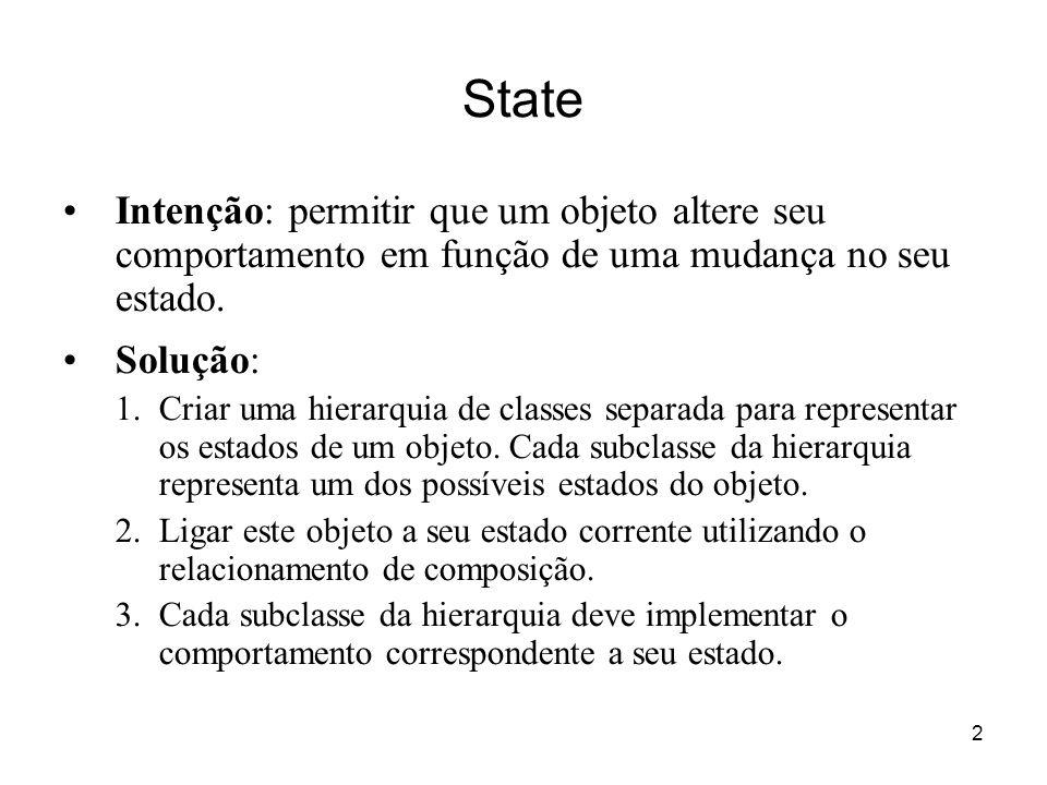2 State Intenção: permitir que um objeto altere seu comportamento em função de uma mudança no seu estado. Solução: 1.Criar uma hierarquia de classes s