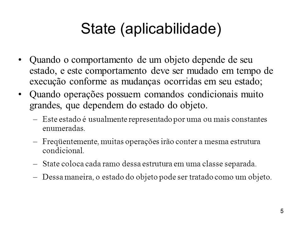 5 State (aplicabilidade) Quando o comportamento de um objeto depende de seu estado, e este comportamento deve ser mudado em tempo de execução conforme