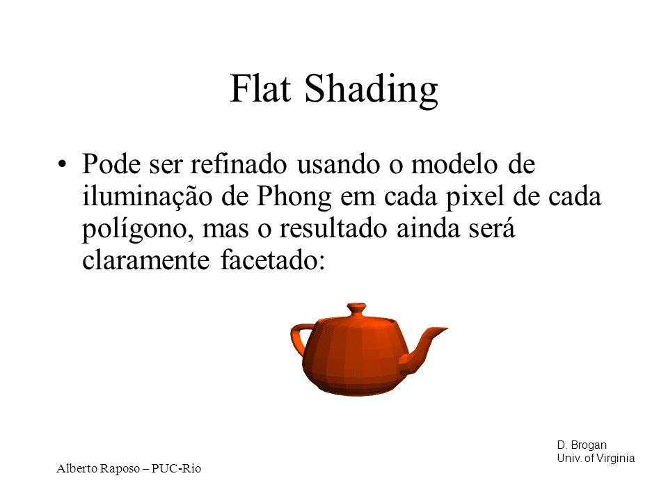 Alberto Raposo – PUC-Rio Flat Shading Pode ser refinado usando o modelo de iluminação de Phong em cada pixel de cada polígono, mas o resultado ainda será claramente facetado: D.