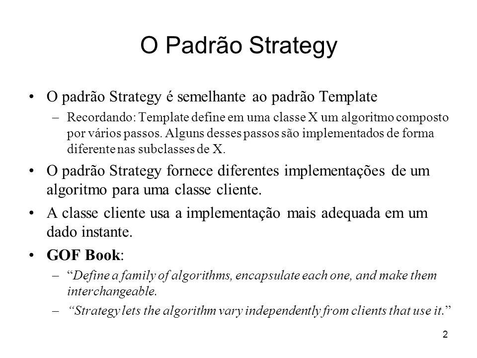 2 O Padrão Strategy O padrão Strategy é semelhante ao padrão Template –Recordando: Template define em uma classe X um algoritmo composto por vários pa