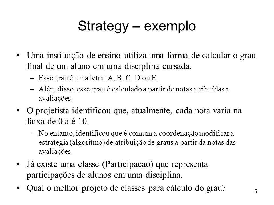 5 Strategy – exemplo Uma instituição de ensino utiliza uma forma de calcular o grau final de um aluno em uma disciplina cursada. –Esse grau é uma letr