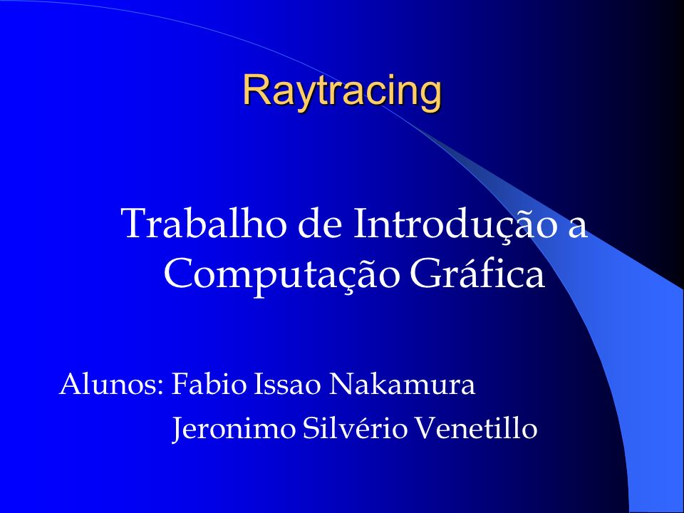 Raytracing Trabalho de Introdução a Computação Gráfica Alunos: Fabio Issao Nakamura Jeronimo Silvério Venetillo