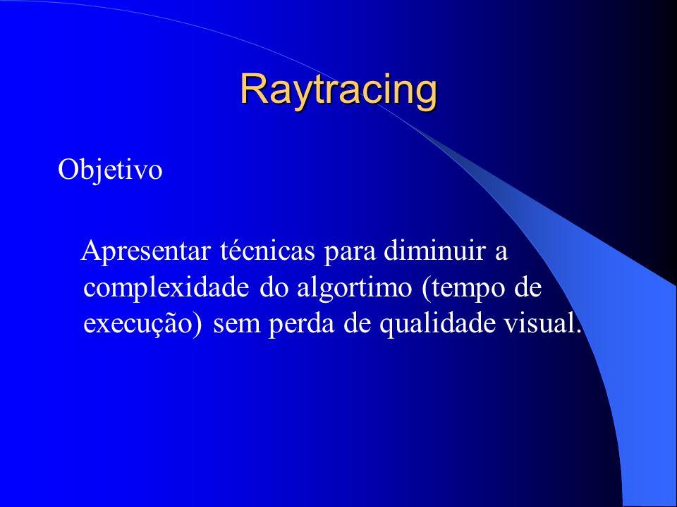 Raytracing Objetivo Apresentar técnicas para diminuir a complexidade do algortimo (tempo de execução) sem perda de qualidade visual.