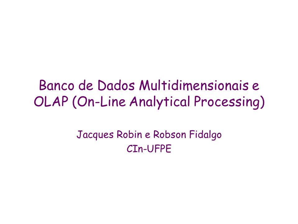 Banco de Dados Multidimensionais e OLAP (On-Line Analytical Processing) Jacques Robin e Robson Fidalgo CIn-UFPE