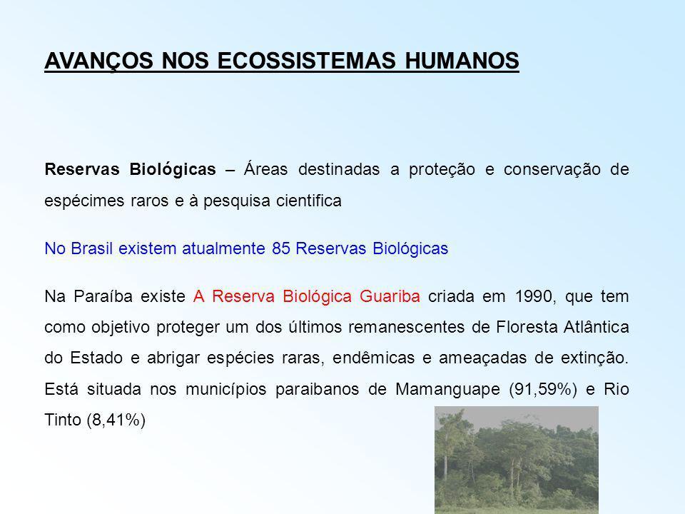 AVANÇOS NOS ECOSSISTEMAS HUMANOS Reservas Biológicas – Áreas destinadas a proteção e conservação de espécimes raros e à pesquisa cientifica No Brasil