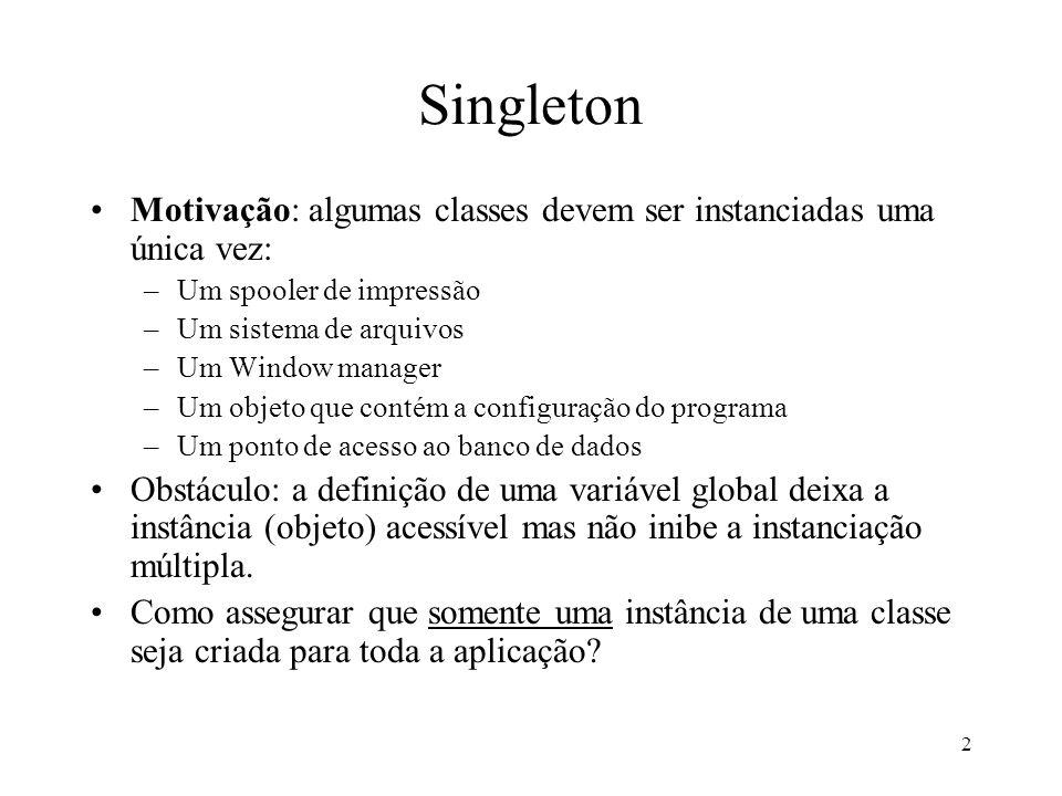2 Motivação: algumas classes devem ser instanciadas uma única vez: –Um spooler de impressão –Um sistema de arquivos –Um Window manager –Um objeto que