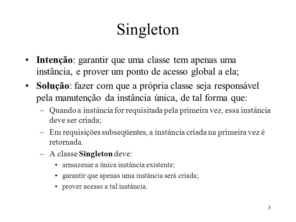 3 Singleton Intenção: garantir que uma classe tem apenas uma instância, e prover um ponto de acesso global a ela; Solução: fazer com que a própria cla