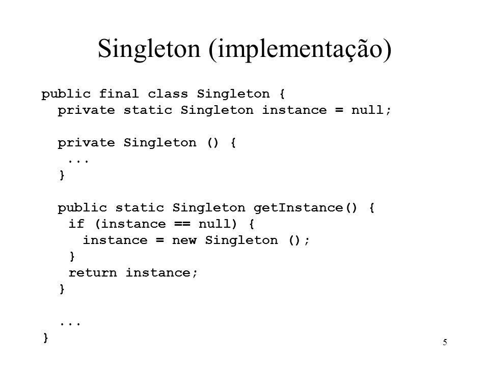 5 Singleton (implementação) public final class Singleton { private static Singleton instance = null; private Singleton () {... } public static Singlet