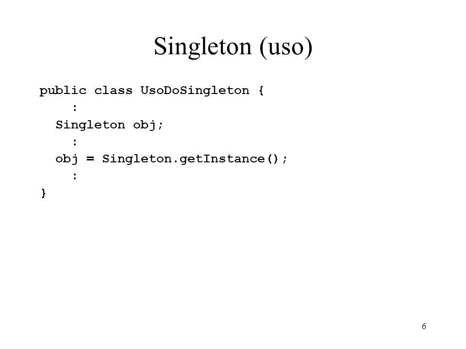 6 Singleton (uso) public class UsoDoSingleton { : Singleton obj; : obj = Singleton.getInstance(); : }