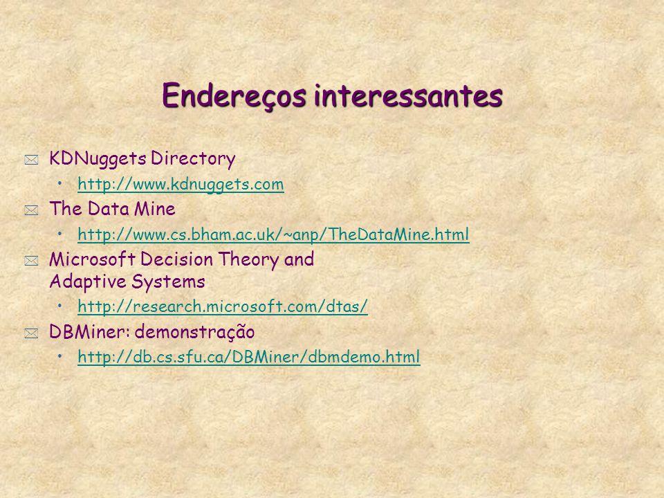 Endereços interessantes * KDNuggets Directory http://www.kdnuggets.com * The Data Mine http://www.cs.bham.ac.uk/~anp/TheDataMine.html * Microsoft Decision Theory and Adaptive Systems http://research.microsoft.com/dtas/ * DBMiner: demonstração http://db.cs.sfu.ca/DBMiner/dbmdemo.html