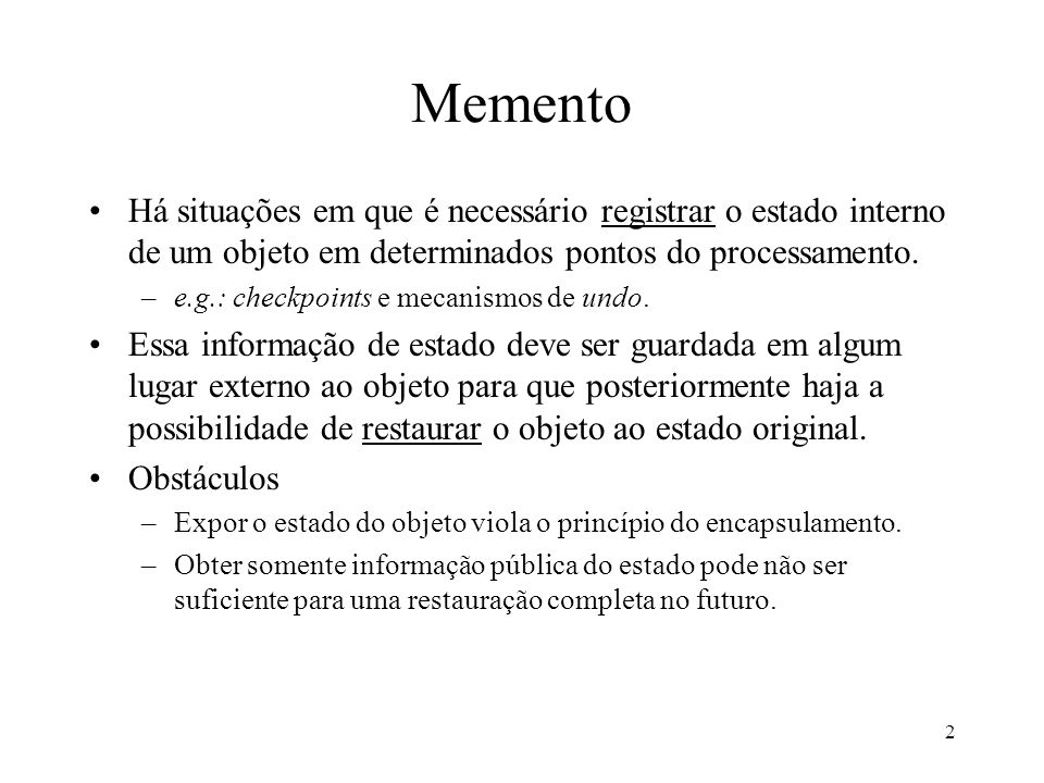 3 Memento Intenção: sem violar o encapsulamento, permitir salvar o estado interno de um objeto de maneira que este estado possa ser utilizado novamente mais tarde para restaurar o objeto.