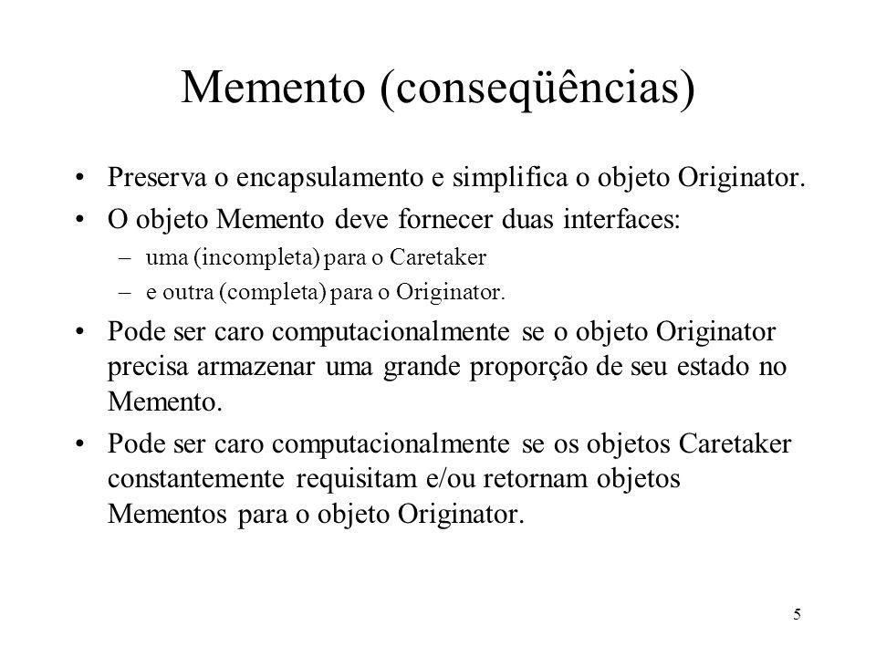 5 Memento (conseqüências) Preserva o encapsulamento e simplifica o objeto Originator.