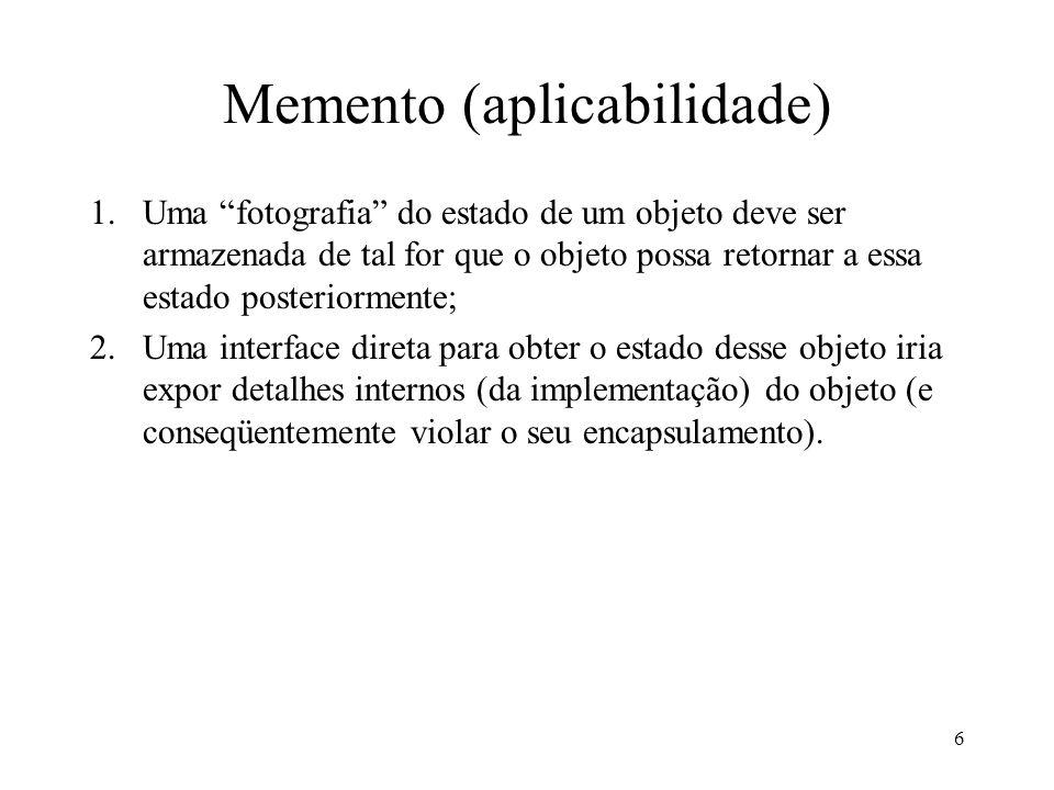 6 Memento (aplicabilidade) 1.Uma fotografia do estado de um objeto deve ser armazenada de tal for que o objeto possa retornar a essa estado posteriormente; 2.Uma interface direta para obter o estado desse objeto iria expor detalhes internos (da implementação) do objeto (e conseqüentemente violar o seu encapsulamento).