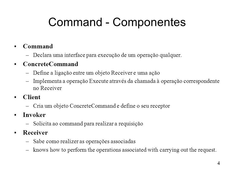 4 Command - Componentes Command –Declara uma interface para execução de um operação qualquer. ConcreteCommand –Define a ligação entre um objeto Receiv
